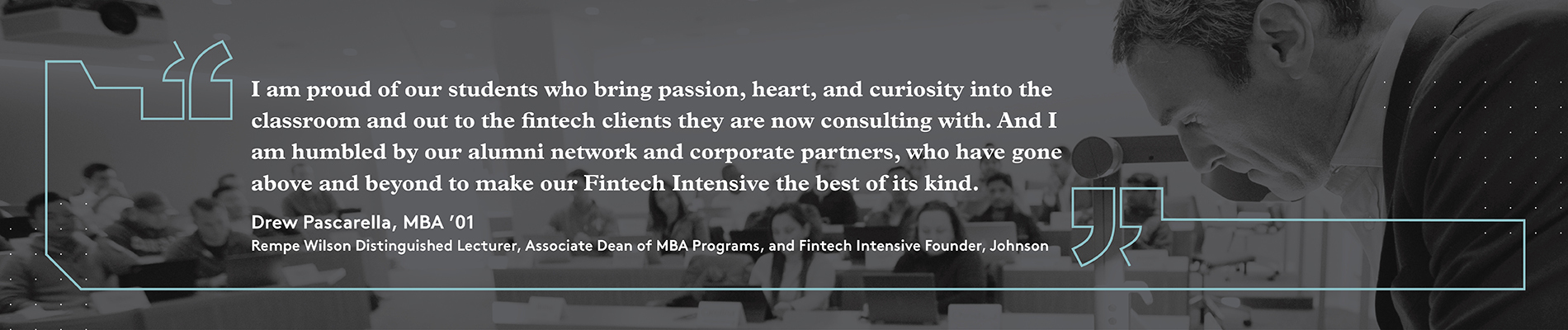 "Quote overlaid a classroom image: ""I am proud of our students who bring passion, heart, and curiosity into the classroom and out to the fintech clients they are now consulting with. And I am humbled by our alumni network and corporate partners, who have gone above and beyond to make our Fintech Intensive the best of its kind."" 12:21 Drew Pascarella, MBA '01 Rempe Wilson Distinguished Lecturer, Associate Dean of MBA Programs, and Fintech Intensive Founder, Johnson"